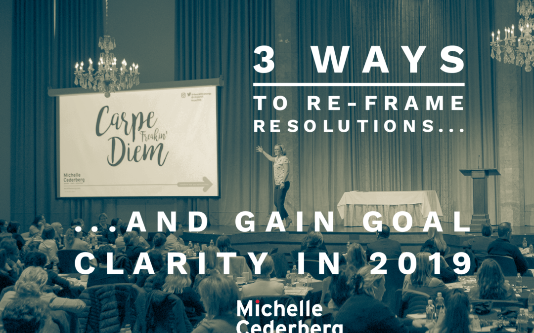3 Ways to Re-frame Resolutions and Gain Goal Clarity for 2019