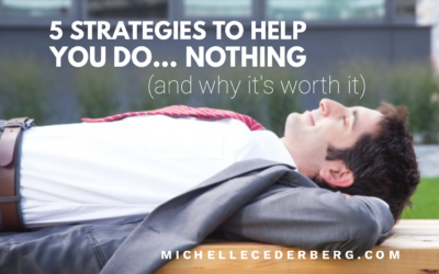 5 Strategies to Help You Do …NOTHING (and why it's worth it).