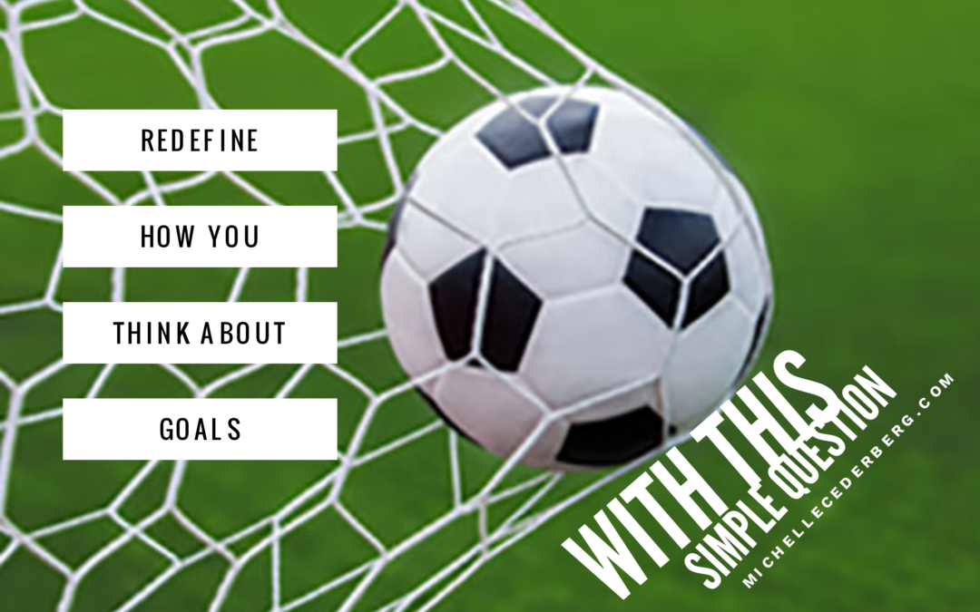 Redefine How You Think About Goals with this Simple Question