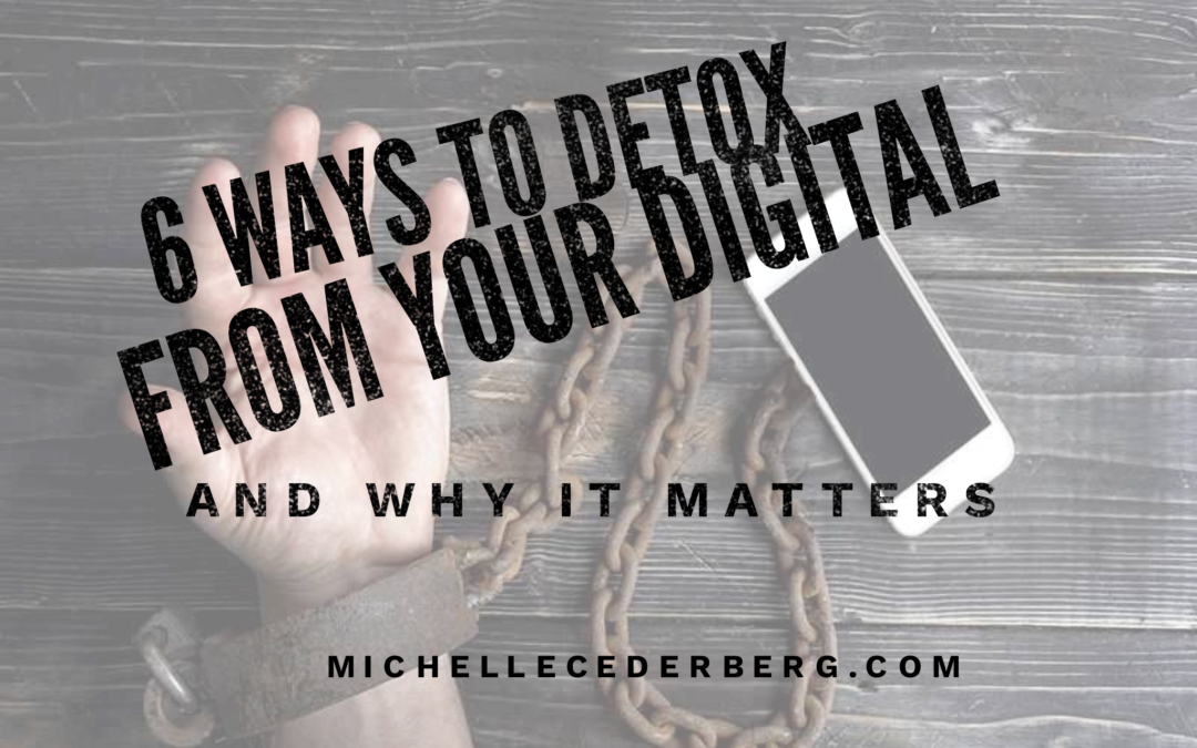 6 Ways to Detox from Your Digital (and why it matters)