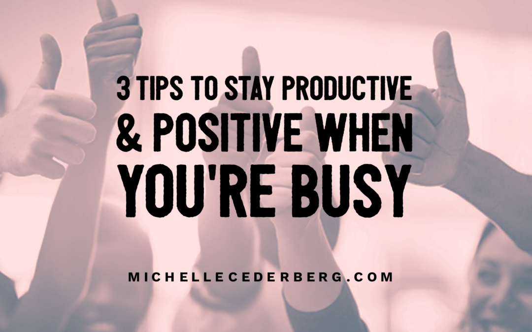 3 Tips to Stay Productive and Positive When You're Busy