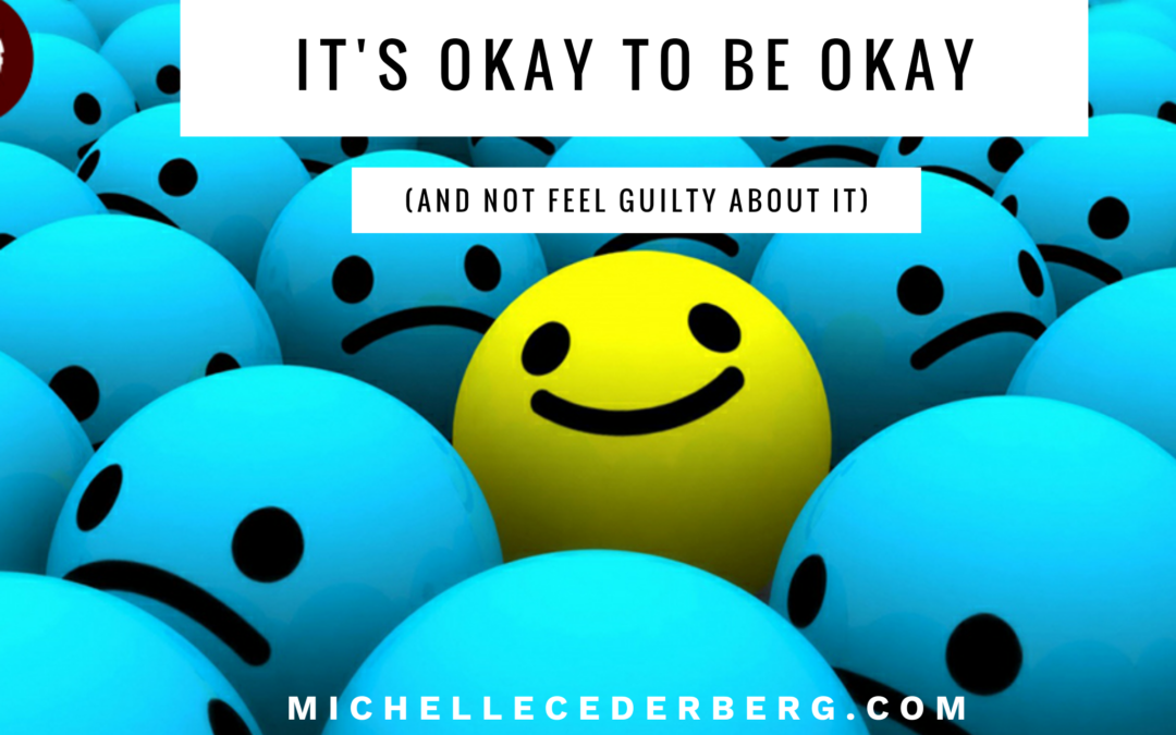 It's Okay to Be Okay (and not feel guilty about it)